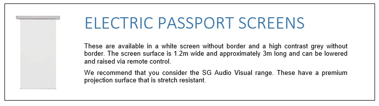 These are available in a white screen without border and a high contrast grey without border. The screen surface is 1.2m wide and approximately 3m long and can be lowered and raised via remote control. We recommend that you consider the SG Audio Visual range. These have a premium projection surface that is stretch resistant.