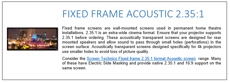 Fixed frame screens are wall-mounted screens used in permanent home theatre installations. 2.35:1 is an extra-wide cinema format. Ensure that your projector supports 2.35:1 before ordering. These acoustically transparent screens are designed for rear mounted speakers and allow sound to pass through small holes (perforations) in the screen surface. Acoustically transparent screens designed specifically for 4k projectors use smaller holes to avoid loss of picture quality. Consider the Screen Technics Fixed frame 2.35:1 format Acoustic screen  range. Many of these have Electric Side Masking and provide native 2.35:1 and 16:9 support on the same screen.