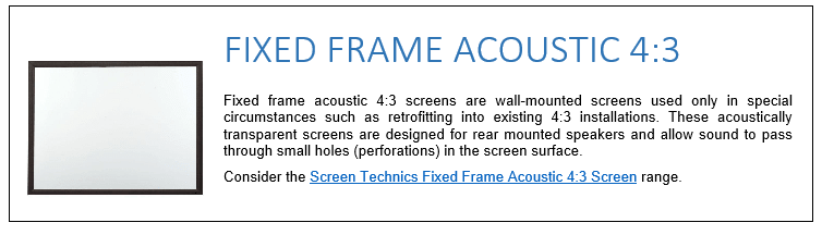 Fixed frame acoustic 4:3 screens are wall-mounted screens used only in special circumstances such as retrofitting into existing 4:3 installations. These acoustically transparent screens are designed for rear mounted speakers and allow sound to pass through small holes (perforations) in the screen surface. Consider the Screen Technics Fixed Frame Acoustic 4:3 Screen range.