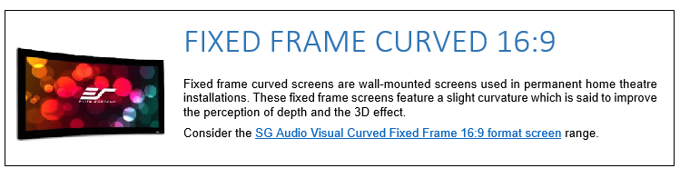 Fixed frame curved screens are wall-mounted screens used in permanent home theatre installations. These fixed frame screens feature a slight curvature which is said to improve the perception of depth and the 3D effect. Consider the SG Audio Visual Curved Fixed Frame 16:9 format screen range.