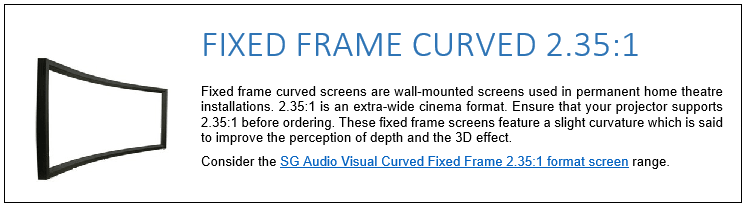 Fixed frame curved screens are wall-mounted screens used in permanent home theatre installations. 2.35:1 is an extra-wide cinema format. Ensure that your projector supports 2.35:1 before ordering. These fixed frame screens feature a slight curvature which is said to improve the perception of depth and the 3D effect. Consider the SG Audio Visual Curved Fixed Frame 2.35:1 format screen range.