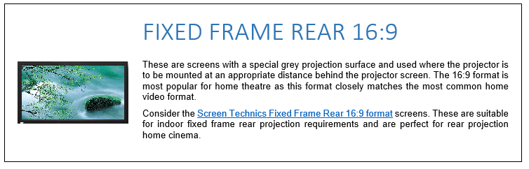 These are screens with a special grey projection surface and used where the projector is to be mounted at an appropriate distance behind the projector screen. The 16:9 format is most popular for home theatre as this format closely matches the most common home video format. Consider the Screen Technics Fixed Frame Rear 16:9 format screens. These are suitable for indoor fixed frame rear projection requirements and are perfect for rear projection home cinema.