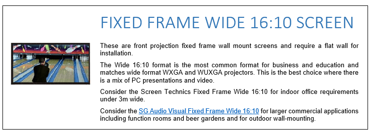These are front projection fixed frame wall mount screens and require a flat wall for installation. The Wide 16:10 format is the most common format for business and education and matches wide format WXGA and WUXGA projectors. This is the best choice where there is a mix of PC presentations and video. Consider the Screen Technics Fixed Frame Wide 16:10 for indoor office requirements under 3m wide. Consider the SG Audio Visual Fixed Frame Wide 16:10 for larger commercial applications including function rooms and beer gardens and for outdoor wall-mounting.