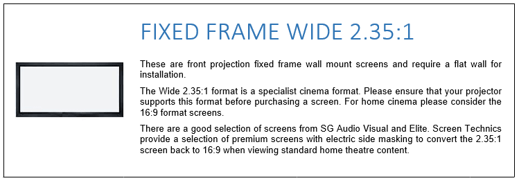 These are front projection fixed frame wall mount screens and require a flat wall for installation. The Wide 2.35:1 format is a specialist cinema format. Please ensure that your projector supports this format before purchasing a screen. For home cinema please consider the 16:9 format screens. There are a good selection of screens from SG Audio Visual and Elite. Screen Technics provide a selection of premium screens with electric side masking to convert the 2.35:1 screen back to 16:9 when viewing standard home theatre content.