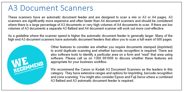 These scanners have an automatic document feeder and are designed to scan a mix or A3 or A4 pages. A3 scanners are significantly more expensive and often faster than A4 document scanners and should be considered where there is a large percentage of A3 documents or very high volumes of A4 documents to scan. If there are low volumes of A3 documents a separate A3 flatbed and A4 document scanner will work out more cost-effective.