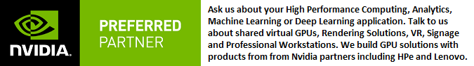 Ask us about your high performance computing,analytics, machine learning, deep learning, shared virtual GPUs, rendering,VR, signage, professional workstations
