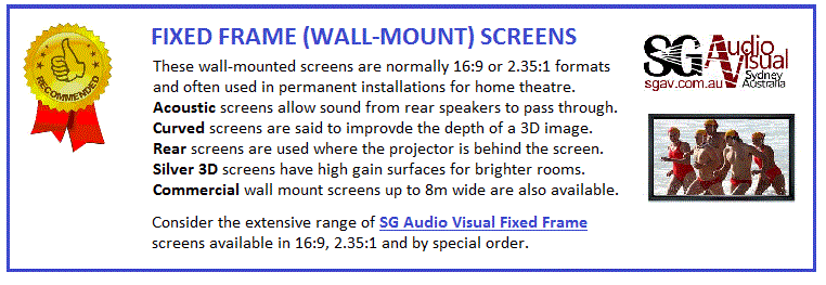 Fixed frame screens are wall-mounted screens used in permanent installations and especially for home theatre. Acoustic fixed frame screens are designed to allow sound from speakers behind the screen to pass through. Curved fixed frame screens are said to improve the depth of an image. Daylight viewable screens are a special resin screen for rooms with high ambient light. Rear projection screens are used where the projection room is behind the screen. For Commercial applications (eg hotel, conference centre) we have larger foldable frames up to 8m wide which can be dynabolted to a suitable wall. The usual colour for fixed frame screens is white with a black surround but we also do high contrast 3D silver front projection and grey rear projection. Consider the extensive range of SG Audio Visual Home Cinema Fixed Frame Screens.