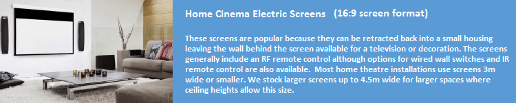 These screens are popular because they can be retracted back into a small housing leaving the wall behind the screen available for a television or decoration. The screens generally include an RF remote control although options for wired wall switches and an IR remote control are also available. Most home theatre installations use screens 3m wide or smaller. We stock screens up to 4.5m wide for larger spaces where ceiling heights allow this size