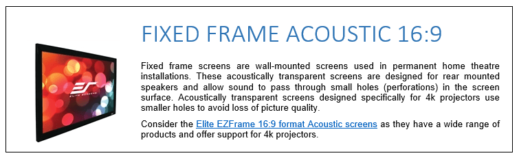 Fixed frame screens are wall-mounted screens used in permanent home theatre installations. These acoustically transparent screens are designed for rear mounted speakers and allow sound to pass through small holes (perforations) in the screen surface. Acoustically transparent screens designed specifically for 4k projectors use smaller holes to avoid loss of picture quality. Consider the Elite EZFrame 16:9 format Acoustic screens as they have a wide range of products and offer support for 4k projectors.