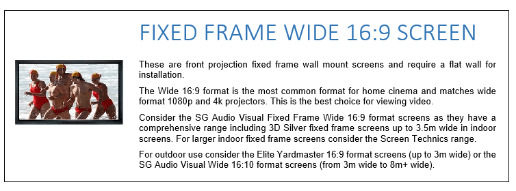 These are front projection fixed frame wall mount screens and require a flat wall for installation. The Wide 16:9 format is the most common format for home cinema and matches wide format 1080p and 4k projectors. This is the best choice for viewing video. Consider the SG Audio Visual Fixed Frame Wide 16:9 format screens as they have a comprehensive range including 3D Silver fixed frame screens up to 3.5m wide in indoor screens. For larger indoor fixed frame screens consider the Screen Technics range. For outdoor use consider the Elite Yardmaster 16:9 format screens (up to 3m wide) or the SG Audio Visual Wide 16:10 format screens (from 3m wide to 8m+ wide).