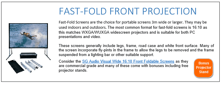 Fast-Fold Screens are the choice for portable screens 3m wide or larger. They may be used indoors and outdoors. The most common format for fast-fold screens is 16:10 as this matches WXGA/WUXGA widescreen projectors and is suitable for both PC presentations and video. These screens generally include legs, frame, road case and white front surface. Many of the screen incorporate fly-pints in the frame to allow the legs to be removed and the frame suspended from a lighting bar or other suitable support. Consider the SG Audio Visual Wide 16:10 Front Foldable Screens as they are commercial grade and many of these come with bonuses including free projector stands.