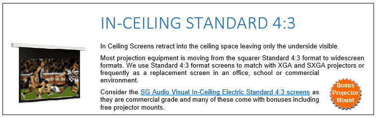 In Ceiling Screens retract into the ceiling space leaving only the underside visible. Most projection equipment is moving from the squarer Standard 4:3 format to widescreen formats. We use Standard 4:3 format screens to match with XGA and SXGA projectors or frequently as a replacement screen in an office, school or commercial environment. Consider the SG Audio Visual In-Ceiling Electric Standard 4:3 screens as they are commercial grade and many of these come with bonuses including free projector mounts.