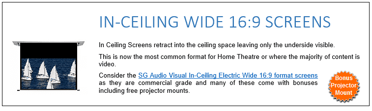 In Ceiling Screens retract into the ceiling space leaving only the underside visible. This is now the most common format for Home Theatre or where the majority of content is video. Consider the SG Audio Visual In-Ceiling Electric Wide 16:9 format screens as they are commercial grade and many of these come with bonuses including free projector mounts.