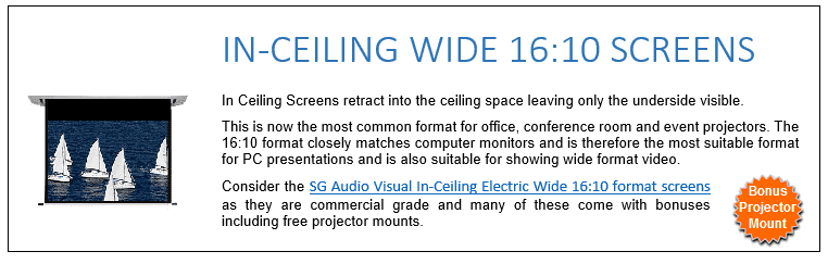 In Ceiling Screens retract into the ceiling space leaving only the underside visible. This is now the most common format for office, conference room and event projectors. The 16:10 format closely matches computer monitors and is therefore the most suitable format for PC presentations and is also suitable for showing wide format video. Consider the SG Audio Visual In-Ceiling Electric Wide 16:10 format screens as they are commercial grade and many of these come with bonuses including free projector mounts.